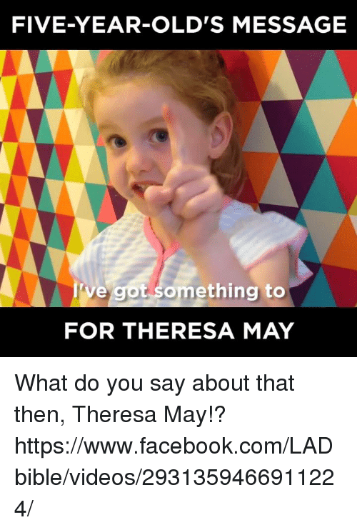 Facebook, Memes, and Videos: FIVE-YEAR-OLD'S MESSAGE  ve got something to  FOR THERESA MAY What do you say about that then, Theresa May!?  https://www.facebook.com/LADbible/videos/2931359466911224/