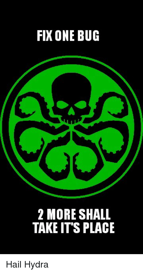hydra: FIX ONE BUG  2 MORE SHALL  TAKE IT'S PLACE Hail Hydra