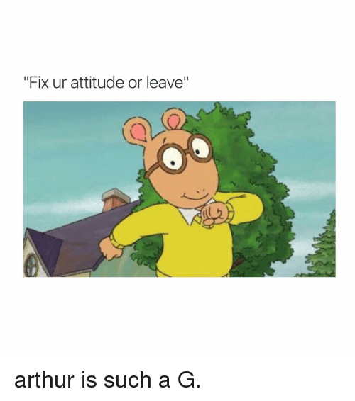 "Arthur, Girl Memes, and Attitude: ""Fix ur attitude or leave"" arthur is such a G."