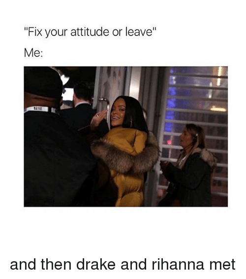 """Drake: """"Fix your attitude or leave""""  Me and then drake and rihanna met"""