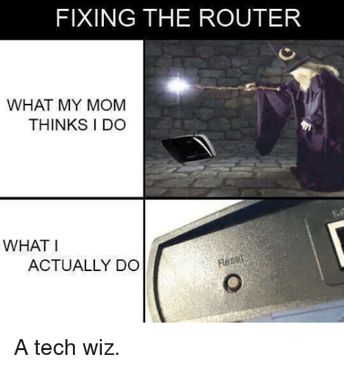 What My Mom Thinks I Do: FIXING THE ROUTER  WHAT MY MOM  THINKS I DO  WHAT I  ACTUALLY DO A tech wiz.