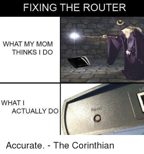 memes: FIXING THE ROUTER  WHAT MY MOM  THINKS I DO  WHAT I  ACTUALLY DO Accurate. - The Corinthian