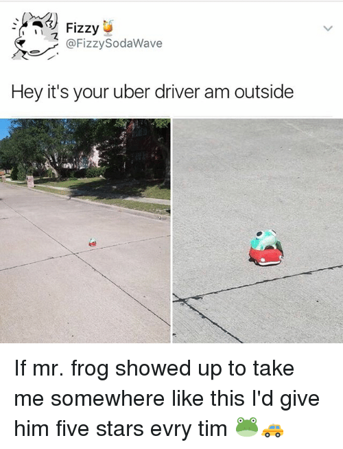 Memes, Soda, and Uber: Fizzy  @Fizzy Soda Wave  Hey it's your uber driver am outside If mr. frog showed up to take me somewhere like this I'd give him five stars evry tim 🐸🚕