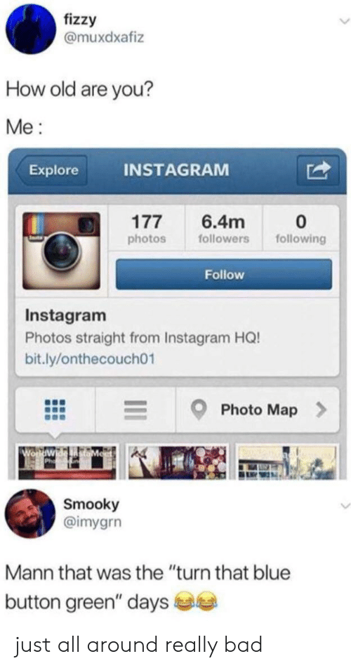 """Blue Button: fizzy  @muxdxafiz  How old are you?  Me  INSTAGRAM  Explore  177  6.4m  following  photos  followers  Follow  Instagram  Photos straight from Instagram HQ!  bit.ly/onthecouch01  Photo Map  Wo  Smooky  @imygrn  Mann that was the """"turn that blue  button green"""" days just all around really bad"""