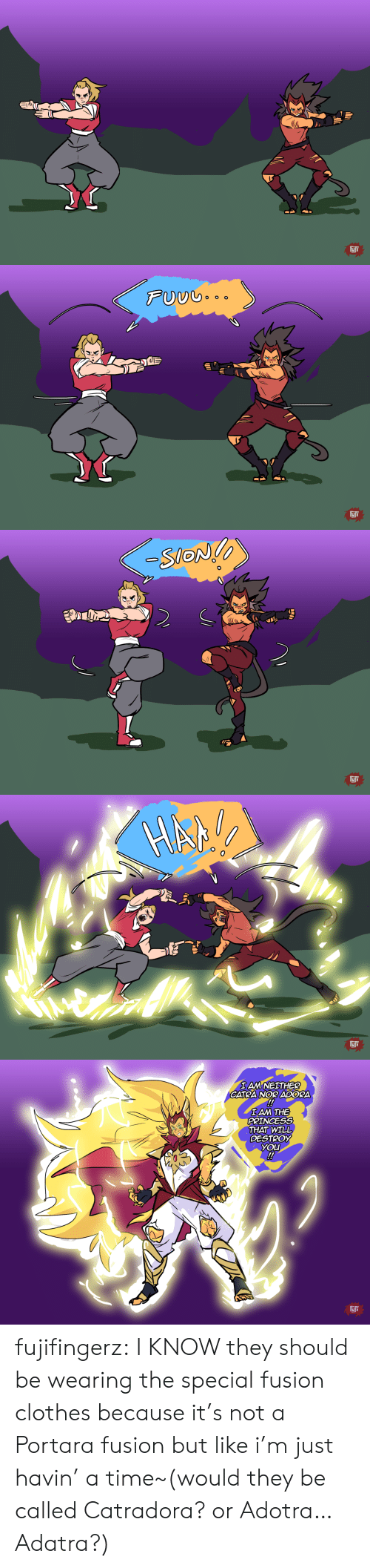 fusion: FJF   FUUG..  FJF   -SlON  10  FJi   IAM NEITHER  CATRA NOR ADORA  !  IAM THE  PRINCESS  THAT WILL  DESTROY  YOU  !  FIJF fujifingerz:  I KNOW they should be wearing the special fusion clothes because it's not a Portara fusion but like i'm just havin' a time~(would they be called Catradora? or Adotra…Adatra?)