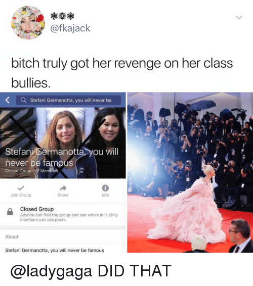 Bitch, Revenge, and Relatable: @fkajack  bitch truly got her revenge on her class  bullies.  Stefani Germanotta, you will never be  Stefani permanotta you will  never be famous  Closed Group 12 Members  Join Group  Share  Info  Closed Group  Anyone can find the group and see who's in it. Only  members can see posts.  About  Stefani Germanotta, you will never be famous @ladygaga DID THAT