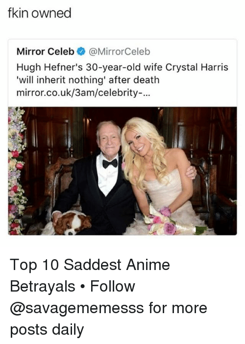 Anime, Memes, and Death: fkin owned  Mirror Celeb@MirrorCeleb  Hugh Hefner's 30-year-old wife Crystal Harris  'will inherit nothing' after death  mirror.co.uk/3am/celebrity-. Top 10 Saddest Anime Betrayals • Follow @savagememesss for more posts daily