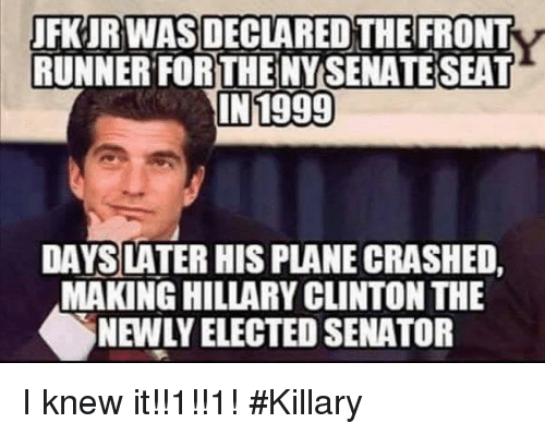 Front Runners: FKURWAS DECLARED THE FRONT  RUNNER FORTHE NY SENATE SEA  IN1999  DAYS LATER HIS PLANE CRASHED,  MAKING HILLARY CLINTON THE  NEWLY ELECTED SENATOR