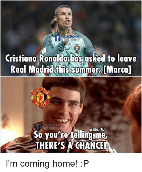 Cristiano Ronaldo, Football, and Memes: fl  BRA  Cristiano Ronaldo has asked to leave  Real Madrid this summer. [Marcal  ACHES  UNITED  oll Football  So you're tellingame  THERE'S A CHANCE! I'm coming home! :P