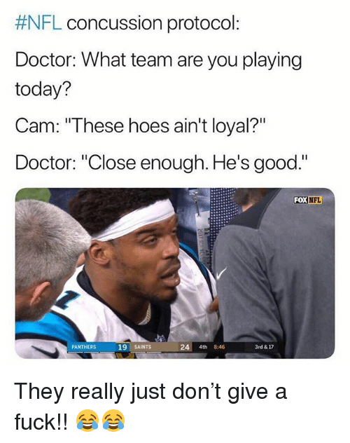"Concussion, Doctor, and Hoes: FL concussion protocol:  Doctor: What team are you playing  today?  Cam:""These hoes ain't loyal?""  Doctor: ""Close enough. He's good.""  FoX  NFL  19 SAINTS  24 4th 8:46  3rd & 17  PANTHERS They really just don't give a fuck!! 😂😂"
