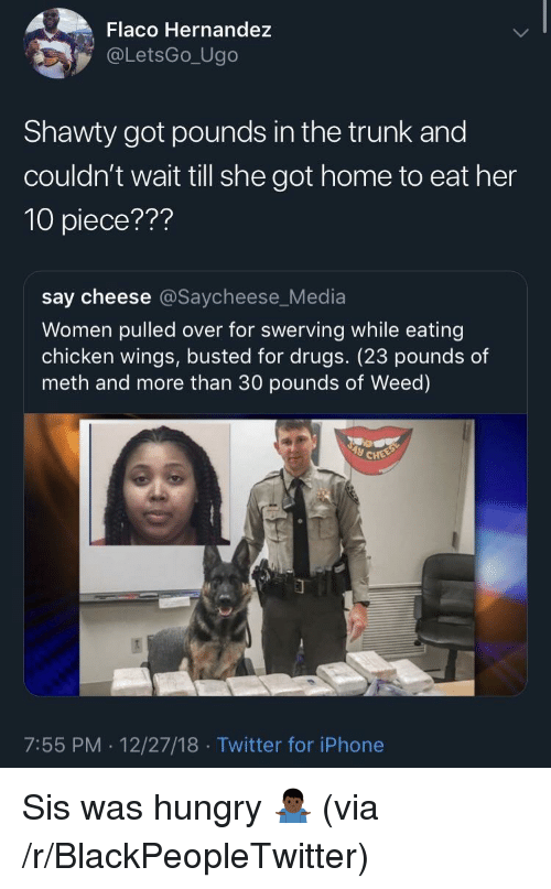 say cheese: Flaco Hernandez  @LetsGo_Ugo  Shawty got pounds in the trunk and  couldn't wait till she got home to eat her  10 piece???  say cheese @Saycheese_Media  Women pulled over for swerving while eating  chicken wings, busted for drugs. (23 pounds of  meth and more than 30 pounds of Weed)  7:55 PM. 12/27/18 Twitter for iPhone Sis was hungry 🤷🏿♂️ (via /r/BlackPeopleTwitter)