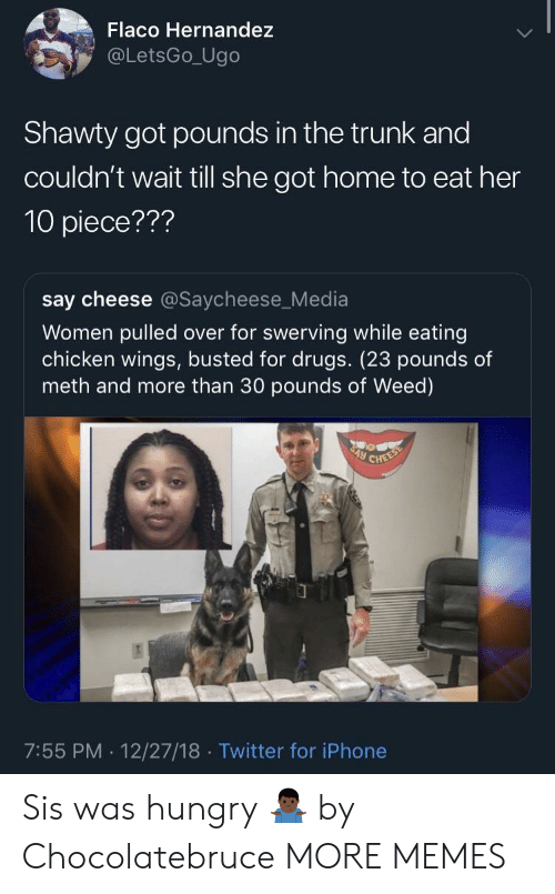 say cheese: Flaco Hernandez  @LetsGo_Ugo  Shawty got pounds in the trunk and  couldn't wait till she got home to eat her  10 piece???  say cheese @Saycheese_Media  Women pulled over for swerving while eating  chicken wings, busted for drugs. (23 pounds of  meth and more than 30 pounds of Weed)  7:55 PM. 12/27/18 Twitter for iPhone Sis was hungry 🤷🏿♂️ by Chocolatebruce MORE MEMES