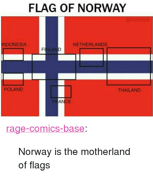"Motherland: FLAG OF NORWAY  NDONESIA  NETHERLANDS  LA  POLAND  THAILAND  FR  AN  CE <p><a href=""http://ragecomicsbase.com/post/159395734817/norway-is-the-motherland-of-flags"" class=""tumblr_blog"">rage-comics-base</a>:</p>  <blockquote><p>Norway is the motherland of flags</p></blockquote>"