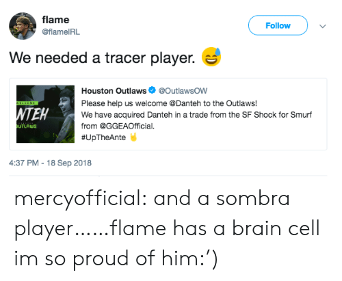 outlaws: flame  @flameIRL  Follow  We needed a tracer player.  Houston Outlaws @OutlawsOW  Please help us welcome @Danteh to the Outlaws!  We have acquired Danteh in a trade from the SF Shock for Smurf  from @GGEAOfficial.  # U pTheAnte  NTEH  UTLAWS  4:37 PM -18 Sep 2018 mercyofficial:  and a sombra player……flame has a brain cell im so proud of him:')