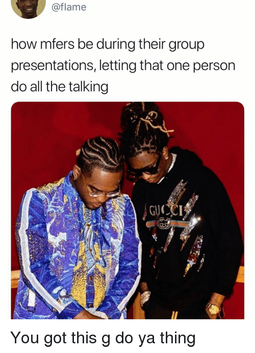 presentations: @flame  how mfers be during their group  presentations, letting that one person  do all the talking You got this g do ya thing