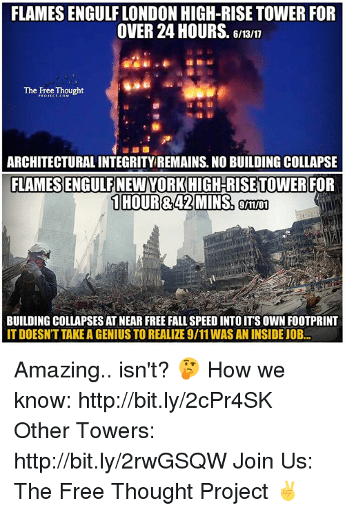9/11, Fall, and Memes: FLAMES ENGULF LONDON HIGH-RISE TOWER FOR  OVER 24 HOURS. 6/13/7  The Free Thought  PROJECT.COM  ARCHITECTURAL INTEGRITY REMAINS. NO BUILDING COLLAPSE  9/11/01  BUILDING COLLAPSES AT NEAR FREE FALL SPEED INTO IT'S OWN FOOTPRINT  IT DOESN'T TAKE A GENIUS TO REALIZE 9/11 WAS AN INSIDEJOB Amazing.. isn't? 🤔  How we know: http://bit.ly/2cPr4SK Other Towers: http://bit.ly/2rwGSQW Join Us: The Free Thought Project ✌️