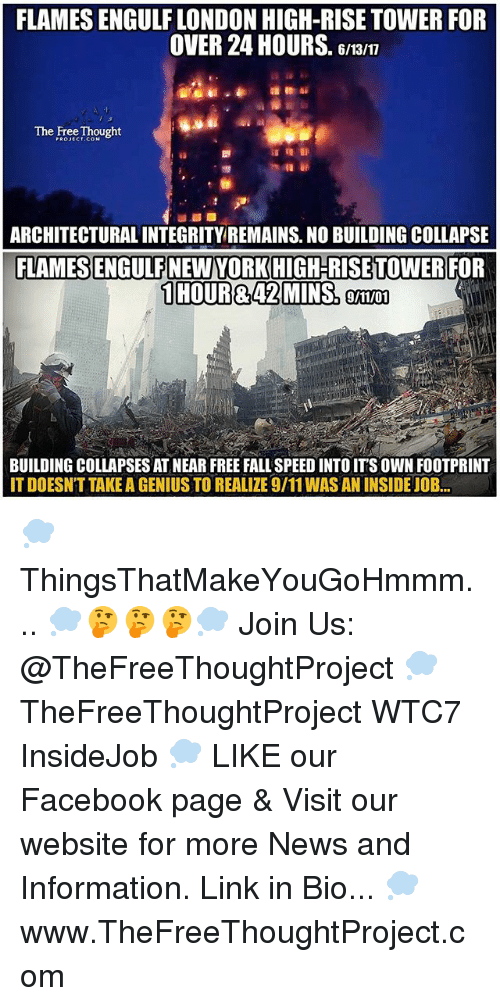 9/11, Facebook, and Fall: FLAMES ENGULF LONDON HIGH-RISE TOWER FOR  OVER 24 HOURS  Gman  The Free Thought  ARCHITECTURAL INTEGRITY REMAINS. NO BUILDING COLLAPSE  FLAMES ENGULFNEWYORKHIGH-RISETTOWER FOR  1 HOUR&42 MMINSo  9/11/01  BUILDING COLLAPSES AT NEAR FREE FALL SPEED INTO ITS OWN FOOTPRINT  ITDOESNT TAKE A GENIUS TO REALIZE9/11WASAN INSIDE JOB... 💭 ThingsThatMakeYouGoHmmm... 💭🤔🤔🤔💭 Join Us: @TheFreeThoughtProject 💭 TheFreeThoughtProject WTC7 InsideJob 💭 LIKE our Facebook page & Visit our website for more News and Information. Link in Bio... 💭 www.TheFreeThoughtProject.com