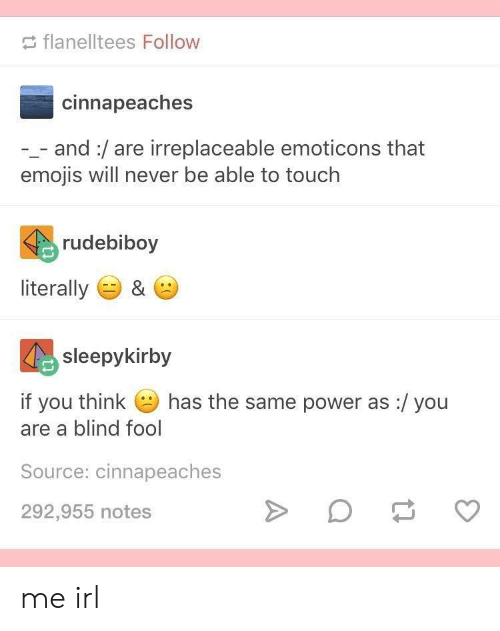 Emojis: flanelltees Follow  cinnapeaches  and:/are irreplaceable emoticons that  emojis will never be able to touch  rudebiboy  literally  &  sleepykirby  has the same power as:/ you  if you think  are a blind fool  Source: cinnapeaches  292,955 notes me irl
