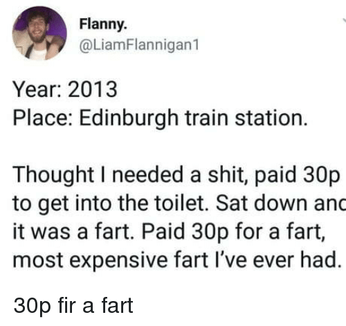 fir: Flanny  @LiamFlannigan1  Year: 2013  Place: Edinburgh train station.  Thought I needed a shit, paid 30p  to get into the toilet. Sat down and  it was a fart. Paid 30p for a fart,  most expensive fart I've ever had. 30p fir a fart