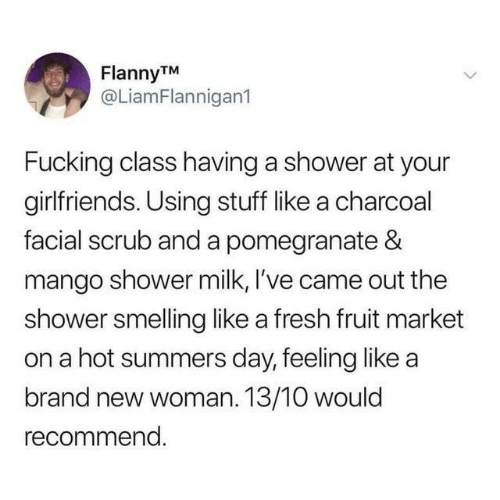 smelling: FlannyTM  @LiamFlannigan1  Fucking class having a shower at your  girlfriends. Using stuff like a charcoal  facial scrub and a pomegranate &  mango shower milk, I've came out the  shower smelling like a fresh fruit market  on a hot summers day, feeling like a  brand new woman. 13/10 would  recommend.