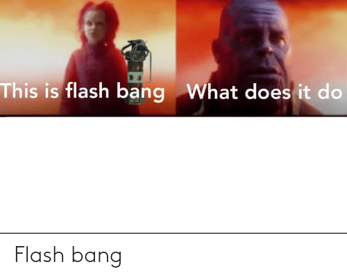 Flash, Bang, and Flash Bang: Flash bang