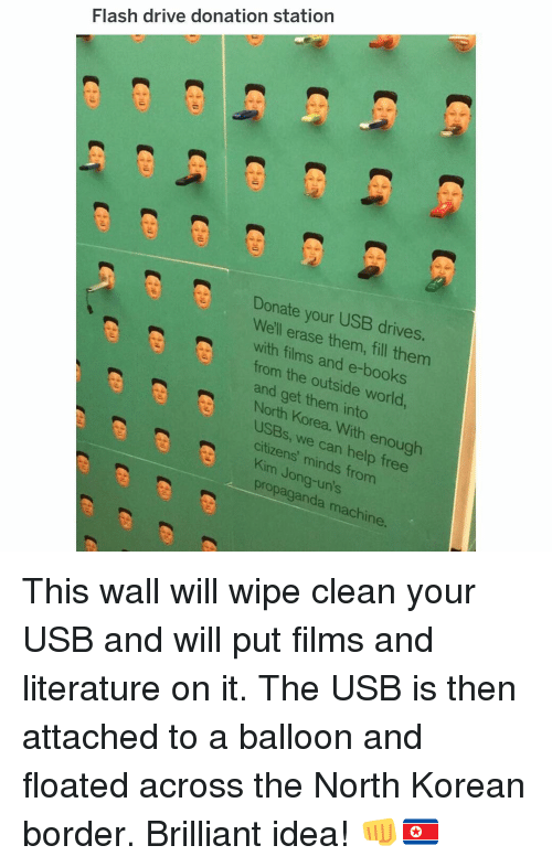 Books, Memes, and North Korea: Flash drive donation station  Donate your USB drives.  Well erase them, fill them  with films and e-books  from the outside world  and get them into  North Korea. With enough  USBs, we can help free  citizens' minds from  Kim Jong-un's  propaganda machine. This wall will wipe clean your USB and will put films and literature on it. The USB is then attached to a balloon and floated across the North Korean border. Brilliant idea! 👊🇰🇵