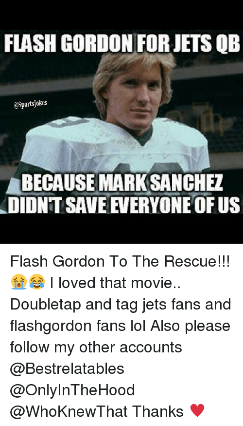 jets-fan: FLASH GORDON FORJETS QB  OSportsjokes  LBECAUSEMARKSANCHETA  DIDNT SAVE VEERYONE OFUS Flash Gordon To The Rescue!!! 😭😂 I loved that movie.. Doubletap and tag jets fans and flashgordon fans lol Also please follow my other accounts @Bestrelatables @OnlyInTheHood @WhoKnewThat Thanks ♥