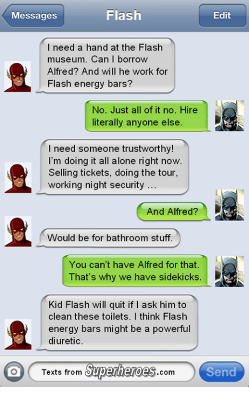 Texts From Superheros: Flash  Messages  Edit  I need a hand at the Flash  museum. Can I borrow  Alfred? And will he work for  Flash energy bars?  No. Just all of it no. Hire  literally anyone else.  I need someone trustworthy!  I'm doing it all alone right now  Selling tickets, doing the tour,  working night security  And Alfred?  Would be for bathroom stuff.  You can't have Alfred for that.  D  That's why we have sidekicks.  Kid Flash will quit if I ask him to  clean these toilets. I think Flash  energy bars might be a powerful  diuretic.  Texts from  Superheroes  com  Send