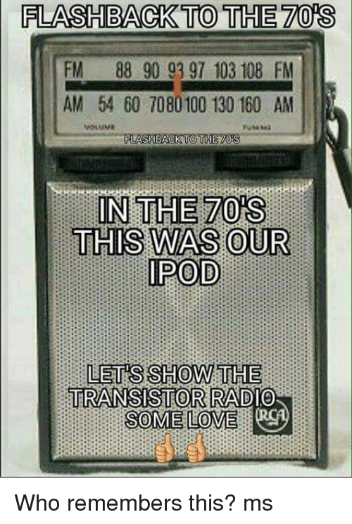Memes, 🤖, and Transistor: FLASHBACK TO THE  FM 88 90 93 97 103 108 FM  AM 54 60 7080100 130 160 AM  FLASHBACK TO THE 20  IN THE 70 S  THIS WAS OUR  IPOD  LETS SHOW THE  TRANSISTOR RADIO  SOME LOVE Who remembers this?  ms