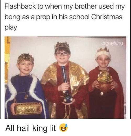 Memes, Bong, and 🤖: Flashback to when my brother used my  bong as a prop in his school Christmas  play  drgrayang All hail king lit 😅