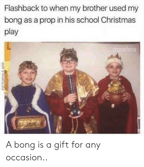 Flashback: Flashback to when my brother used my  bong as a prop in his school Christmas  play  drgrayfang  PICTOPHILEAPP A bong is a gift for any occasion..