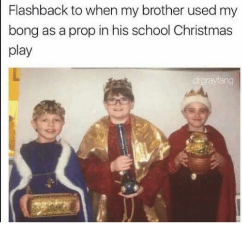 Memes, Bong, and 🤖: Flashback to when my brother used my  bong as a prop in his school Christmas  play  drgraviang