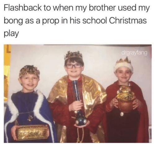 Dank Memes, Bong, and Bongs: Flashback to when my brother used my  bong as a prop in his school Christmas  play  drgrayfang