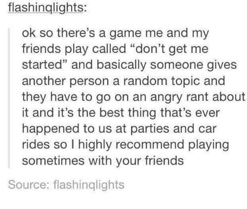 """Friends, Best, and Game: flashinglights:  ok so there's a game me and my  friends play called """"don't get me  started"""" and basically someone gives  another person a random topic and  they have to go on an angry rant about  it and it's the best thing that's ever  happened to us at parties and car  rides so l highly recommend playing  ides so I highly recommend playing  sometimes with your friends  Source: flashinqlights"""