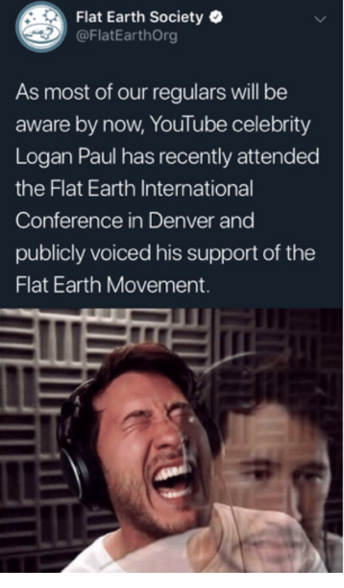 logan paul: Flat Earth Society  @FlatEarthOrg  As most of our regulars will be  aware by now, YouTube celebrity  Logan Paul has recently attended  the Flat Earth International  Conference in Denver and  publicly voiced his support of the  Flat Earth Movement