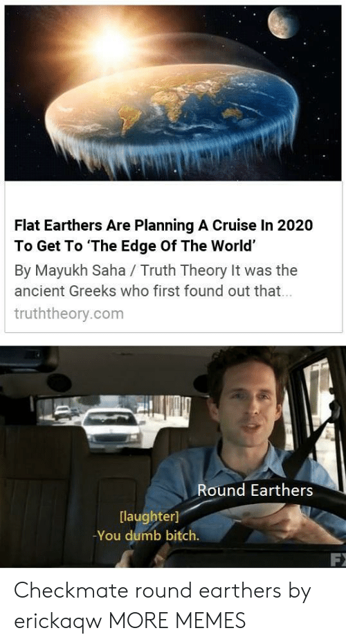 Flat Earthers: Flat Earthers Are Planning A Cruise In 2020  To Get To The Edge Of The World'  By Mayukh Saha / Truth Theory It was the  ancient Greeks who first found out that  truththeory.com  Round Earthers  [laughter]  -You dumb bitch. Checkmate round earthers by erickaqw MORE MEMES