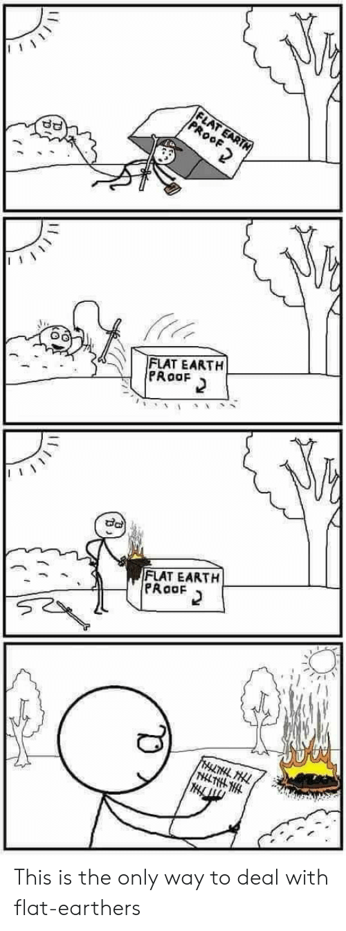 Flat Earth: FLAT EARTN  PROOF  FLAT EARTH  PRoaF  FLAT EARTH  PRaaF  FrLTHL HLL  THLTHLHL This is the only way to deal with flat-earthers