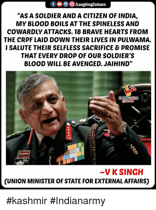 """avenged: fLaughingColours  """"AS A SOLDIER AND A CITIZEN OF INDIA,  MY BLOOD BOILS AT THE SPINELESS AND  COWARDLY ATTACKS. 18 BRAVE HEARTS FROM  THE CRPF LAID DOWN THEIR LIVES IN PULWAMA.  I SALUTE THEIR SELFLESS SACRIFICE & PROMISE  THAT EVERY DROP OF OUR SOLDIER'S  BLOOD WILL BE AVENGED. JAIHIND""""  ~V K SINGH  CUNION MINISTER OF STATE FOR EXTERNAL AFFAIRS) #kashmir #Indianarmy"""