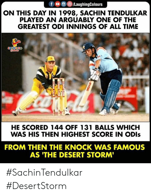 odi: fLaughingColours  ON THIS DAY IN 1998, SACHIN TENDULKAR  PLAYED AN ARGUABLY ONE OF THE  GREATEST ODI INNINGS OF ALL TIME  HE SCORED 144 OFF 131 BALLS WHICH  WAS HIS THEN HIGHEST SCORE IN ODls  FROM THEN THE KNOCK WAS FAMOUS  AS 'THE DESERT STORM #SachinTendulkar #DesertStorm