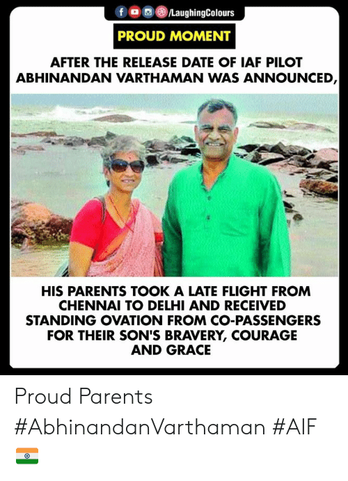 delhi: fLaughingColours  PROUD MOMENT  AFTER THE RELEASE DATE OF IAF PILOT  ABHINANDAN VARTHAMAN WAS ANNOUNCED  HIS PARENTS TOOK A LATE FLIGHT FROM  CHENNAI TO DELHI AND RECEIVED  STANDING OVATION FROM CO-PASSENGERS  FOR THEIR SON'S BRAVERY, COURAGE  AND GRACE Proud Parents  #AbhinandanVarthaman #AIF 🇮🇳