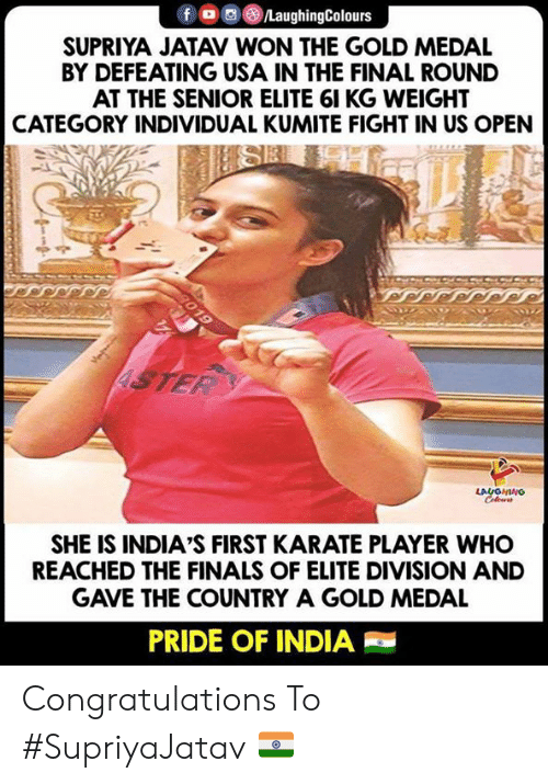 karate: fLaughingColours  SUPRIYA JATAV WON THE GOLD MEDAL  BY DEFEATING USA IN THE FINAL ROUND  AT THE SENIOR ELITE 61 KG WEIGHT  CATEGORY INDIVIDUAL KUMITE FIGHT IN US OPEN  LA  SHE IS INDIA'S FIRST KARATE PLAYER WHO  REACHED THE FINALS OF ELITE DIVISION AND  GAVE THE COUNTRY A GOLD MEDAL  PRIDE OF INDIA Congratulations To #SupriyaJatav 🇮🇳
