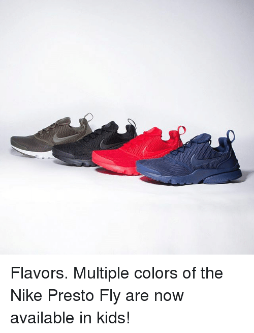 Memes, Nike, and Kids: Flavors. Multiple colors of the Nike Presto Fly are now available in kids!