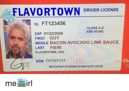 Flavortown Usa: FLAVORTOWN DRIVER LICENSE  GAMES  DL FT 123456  CLASS A-Z  END NONE  EXP 01/22/2020  FIRST GUY  N MIDDLE BACON AVOCADO LIME SAUCE  LAST  FIERI  FLAVORTOWN, USA  DOB  DD 01010011/ 01000001/01001101 /FLAVOR  Che