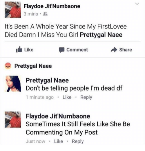 Doe, Girl, and Been: Flay doe Jit'Numbaone  3 mins.  It's Been A Whole Year Since My FirstLovee  Died Damn l Miss You Girl Prettygal Naee  Like  Share  Comment  Pretty gal Naee  Pretty gal Naee  Don't be telling people l'm dead df  1 minute ago  Like  Reply  Flay doe Jit'Numbaone  SomeTimes It Still Feels Like She Be  Commenting On My Post  Just now Like  Reply
