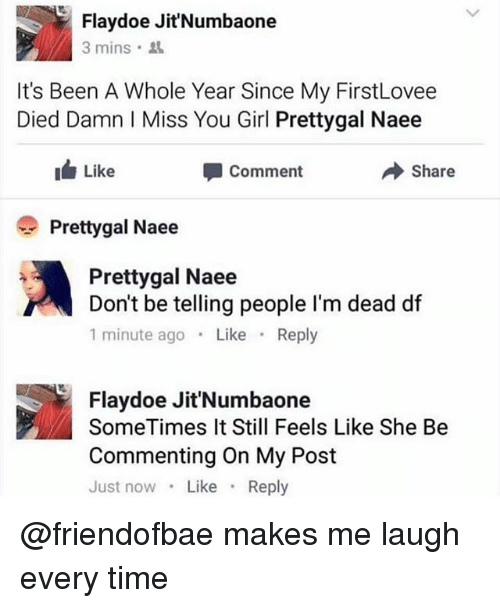 Doe, Funny, and Girl: Flay doe Jit'Numbaone  3 mins  It's Been A Whole Year Since My FirstLovee  Died Damn I Miss You Girl Prettygal Naee  Like  Share  Comment  Pretty gal Naee  Pretty gal Naee  Don't be telling people l'm dead df  1 minute ago  Like  Reply  Flay doe Jit'Numbaone  SomeTimes It Still Feels Like She Be  Commenting on My Post  Just now  Like  Reply @friendofbae makes me laugh every time