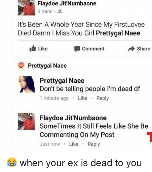 you: Flaydoe Jit'Numbaone  3 mins .  It's Been A Whole Year Since My FirstLovee  Died Damn I Miss You Girl Prettygal Naee  Like  → Share  Comment  Prettygal Naee  Prettygal Naee  Don't be telling people I'm dead df  1 minute ago Like Reply  Flaydoe Jit'Numbaone  SomeTimes It Still Feels Like She Be  Commenting On My Post  Just now Like Reply 😂 when your ex is dead to you