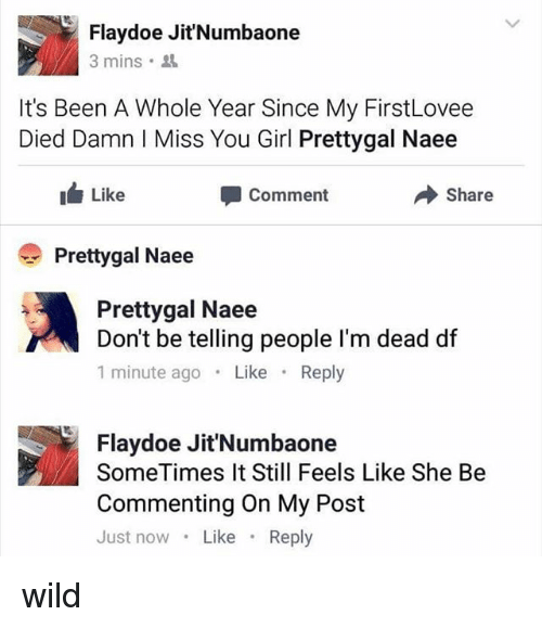 Doe, Girl, and Wild: Flaydoe Jit'Numbaone  3 mins.  It's Been A Whole Year Since My FirstLovee  Died Damn Miss You Girl Prettygal Naee  Like  share  Comment  Pretty gal Naee  Pretty gal Naee  Don't be telling people I'm dead df  1 minute ago  Like  Reply  Flay doe Jit'Numbaone  SomeTimes It Still Feels Like She Be  Commenting On My Post  Just now  Like  Reply wild