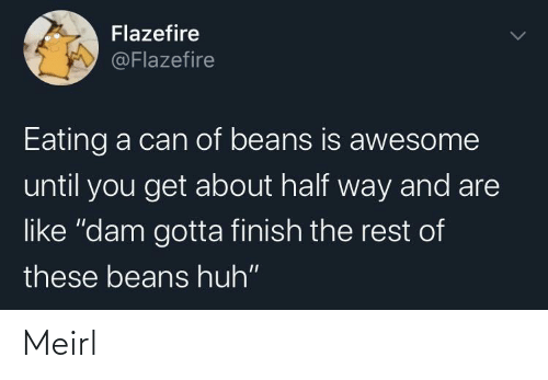 "dam: Flazefire  @Flazefire  Eating a can of beans is awesome  until you get about half way and are  like ""dam gotta finish the rest of  these beans huh"" Meirl"