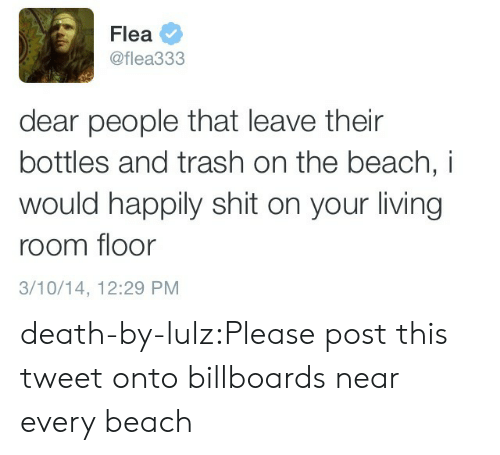lulz: Flea  @flea333  dear people that leave their  bottles and trash on the beach, i  would happily shit on your living  room floor  3/10/14, 12:29 PM death-by-lulz:Please post this tweet onto billboards near every beach