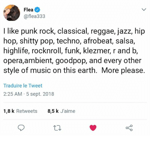 techno: Flea  @flea333  I like punk rock, classical, reggae, jazz, hip  hop, shitty pop, techno, afrobeat, salsa,  highlife, rocknroll, funk, klezmer, r and b,  opera,ambient, goodpop, and every other  style of music on this earth. More please.  Traduire le Tweet  2:25 AM 5 sept. 2018  1,8 k Retweets  8,5 k J'aime